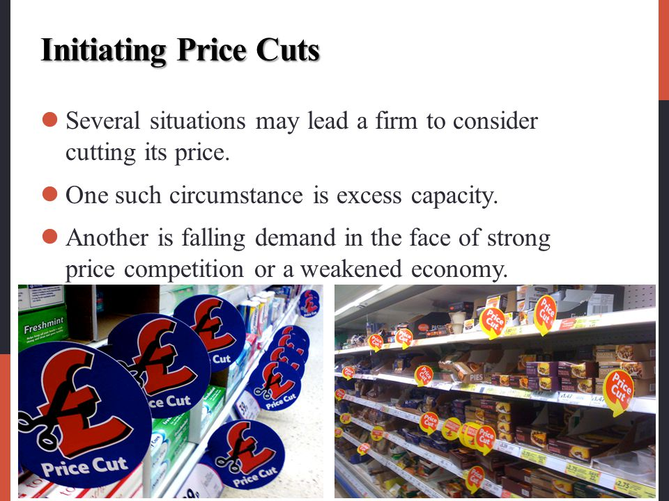Initiating Price Cuts Several situations may lead a firm to consider cutting its price. One such circumstance is excess capacity.