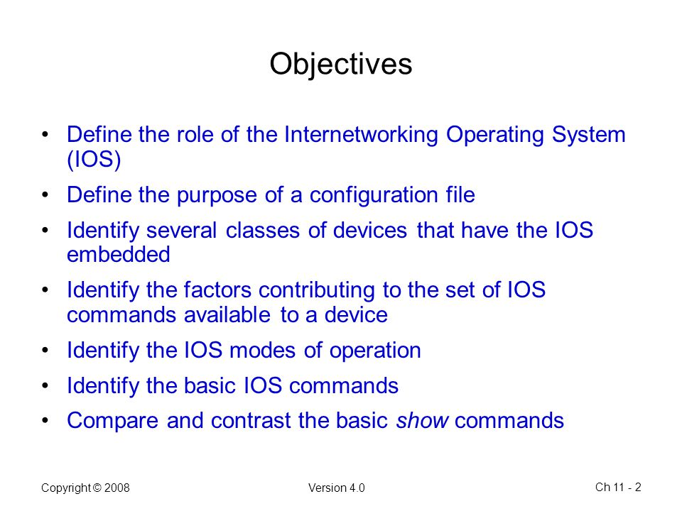 Objectives Define the role of the Internetworking Operating System (IOS) Define the purpose of a configuration file.