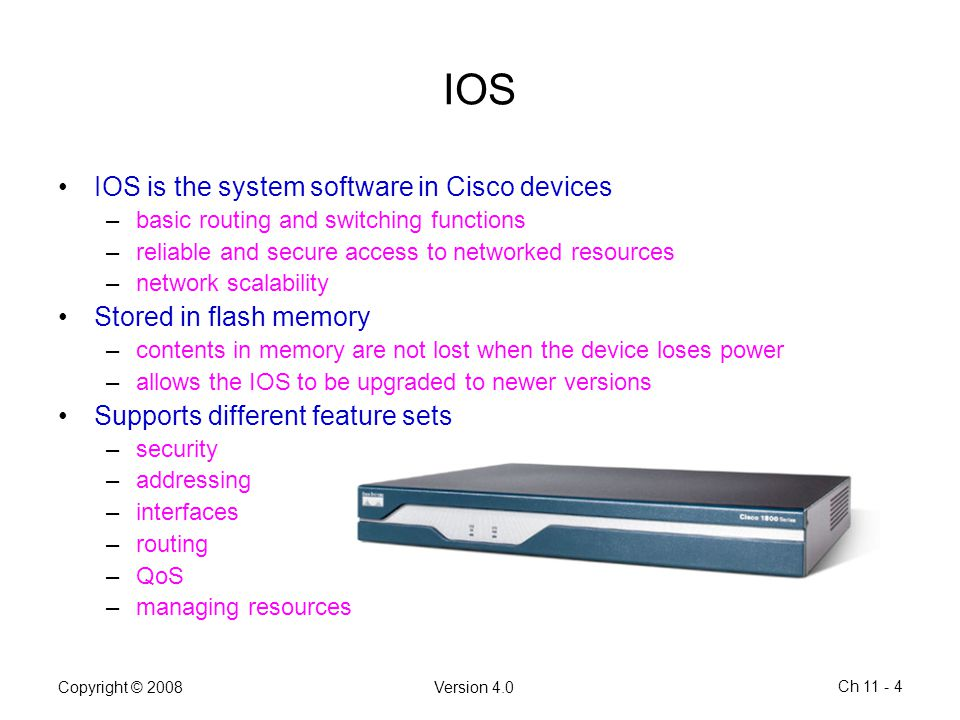 IOS IOS is the system software in Cisco devices Stored in flash memory