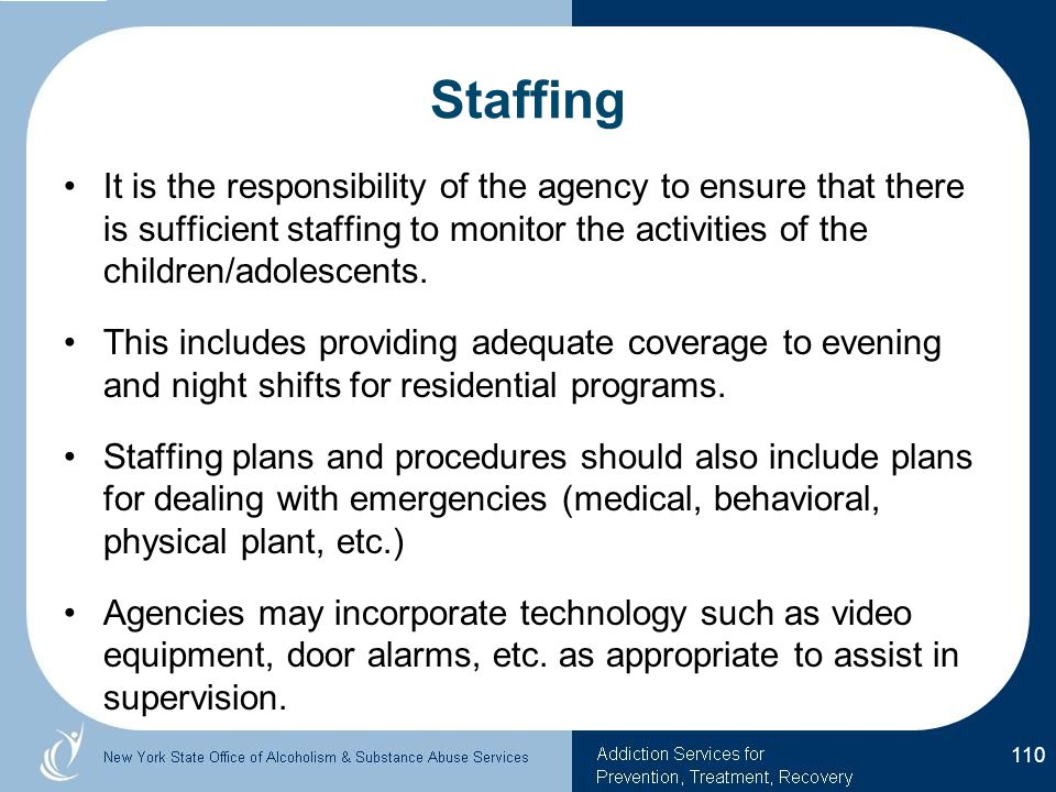 Staffing It is the responsibility of the agency to ensure that there is sufficient staffing to monitor the activities of the children/adolescents.