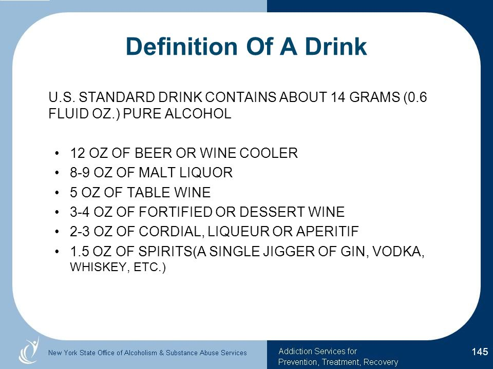 Definition Of A Drink U.S. STANDARD DRINK CONTAINS ABOUT 14 GRAMS (0.6 FLUID OZ.) PURE ALCOHOL. 12 OZ OF BEER OR WINE COOLER.