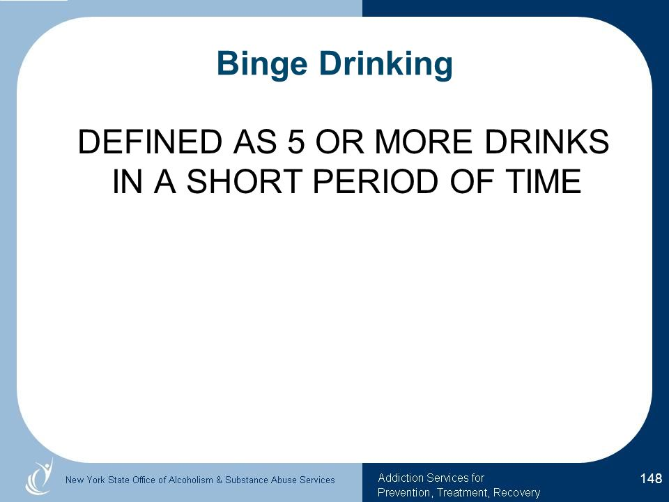 DEFINED AS 5 OR MORE DRINKS IN A SHORT PERIOD OF TIME