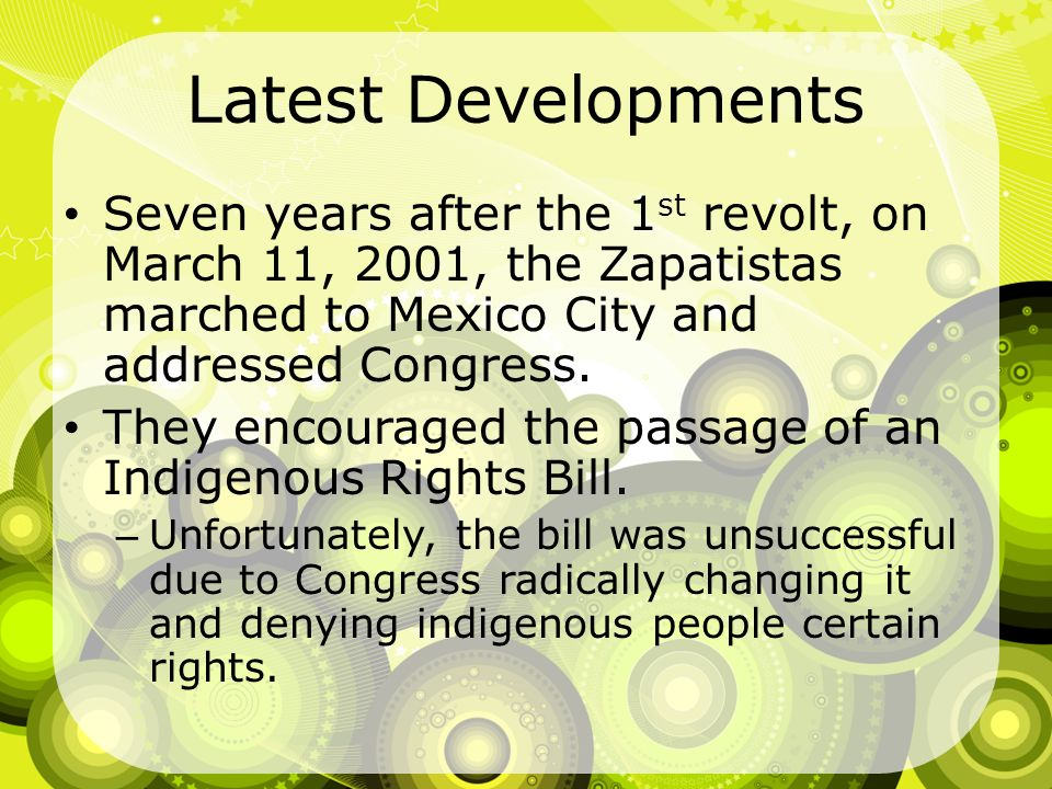 Latest Developments Seven years after the 1st revolt, on March 11, 2001, the Zapatistas marched to Mexico City and addressed Congress.