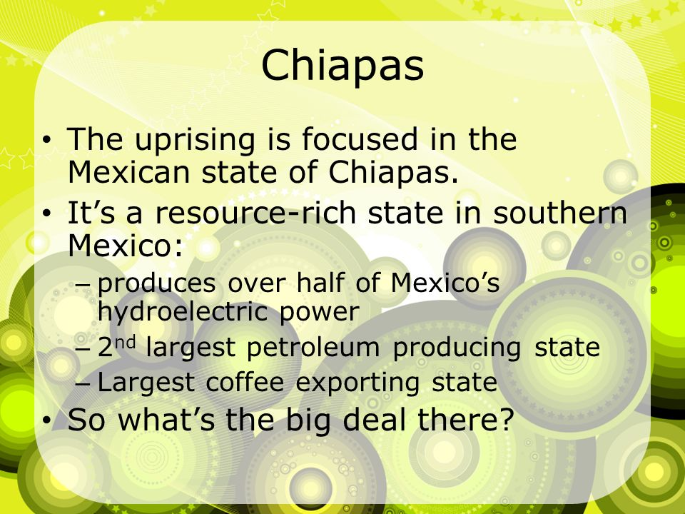 Chiapas The uprising is focused in the Mexican state of Chiapas.