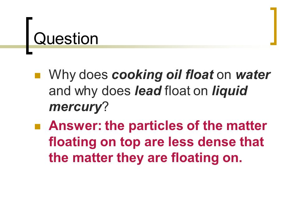Question Why does cooking oil float on water and why does lead float on liquid mercury