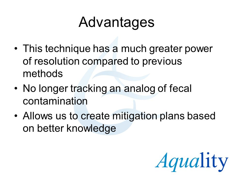 AdvantagesThis technique has a much greater power of resolution compared to previous methods. No longer tracking an analog of fecal contamination.
