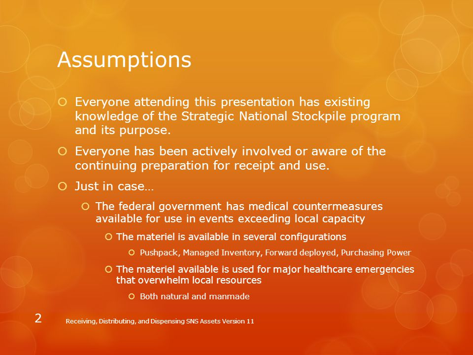 Assumptions Everyone attending this presentation has existing knowledge of the Strategic National Stockpile program and its purpose.