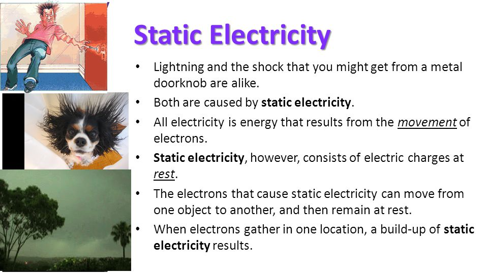Static Electricity Lightning and the shock that you might get from a metal doorknob are alike. Both are caused by static electricity.