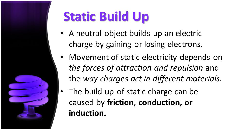 Static Build Up A neutral object builds up an electric charge by gaining or losing electrons.