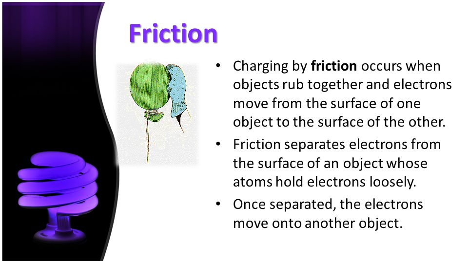 Friction Charging by friction occurs when objects rub together and electrons move from the surface of one object to the surface of the other.
