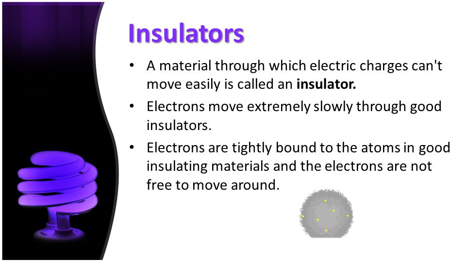Insulators A material through which electric charges can t move easily is called an insulator.