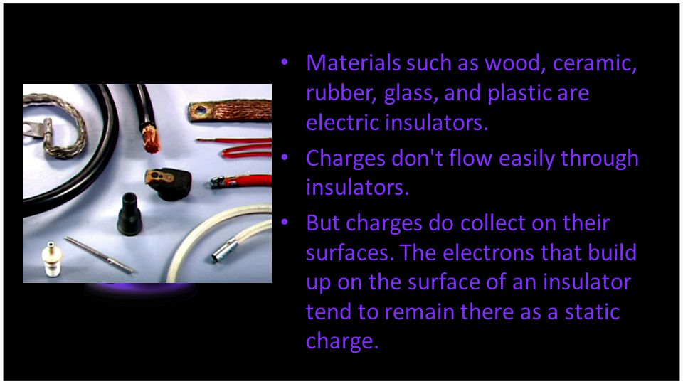 Materials such as wood, ceramic, rubber, glass, and plastic are electric insulators.