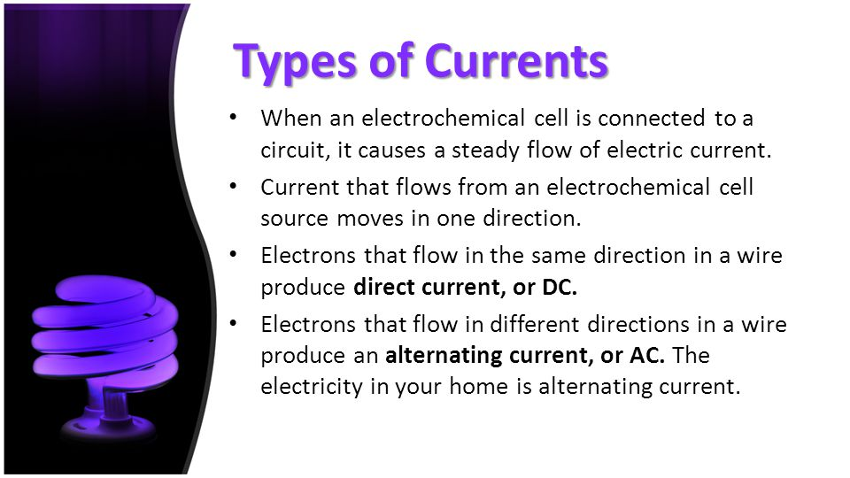 Types of Currents When an electrochemical cell is connected to a circuit, it causes a steady flow of electric current.