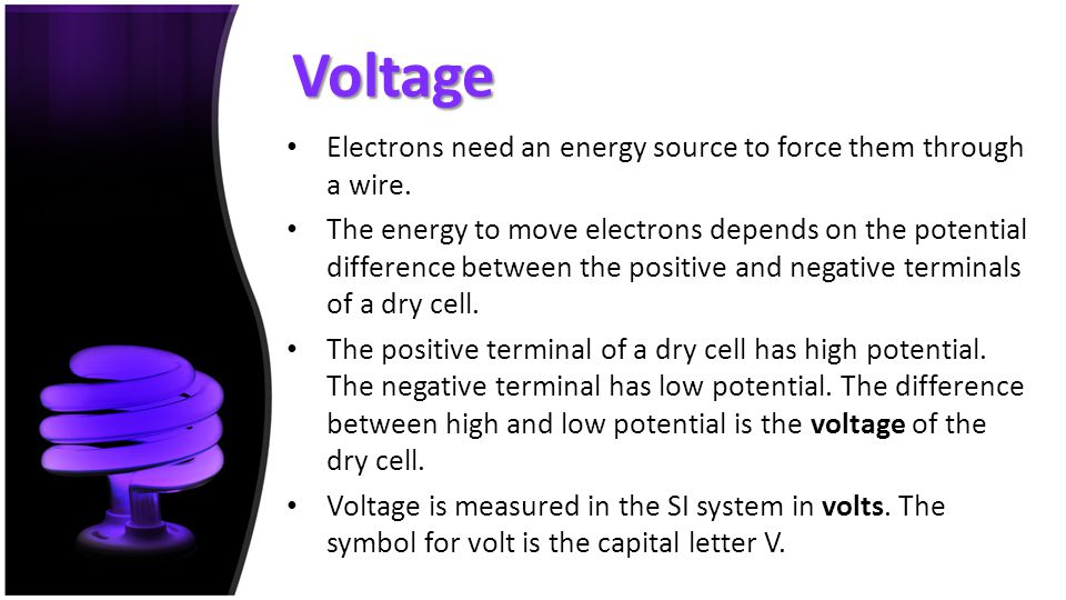 Voltage Electrons need an energy source to force them through a wire.