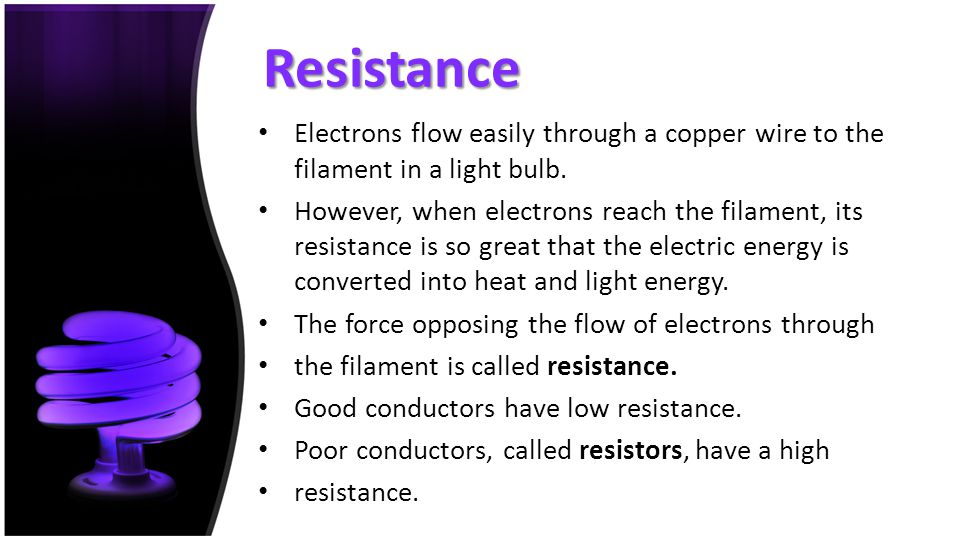 Resistance Electrons flow easily through a copper wire to the filament in a light bulb.