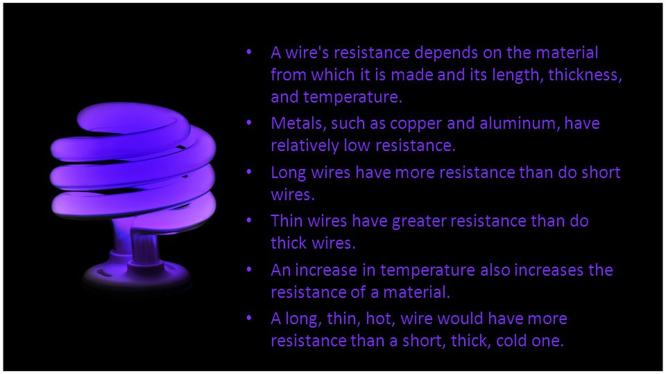 A wire s resistance depends on the material from which it is made and its length, thickness, and temperature.
