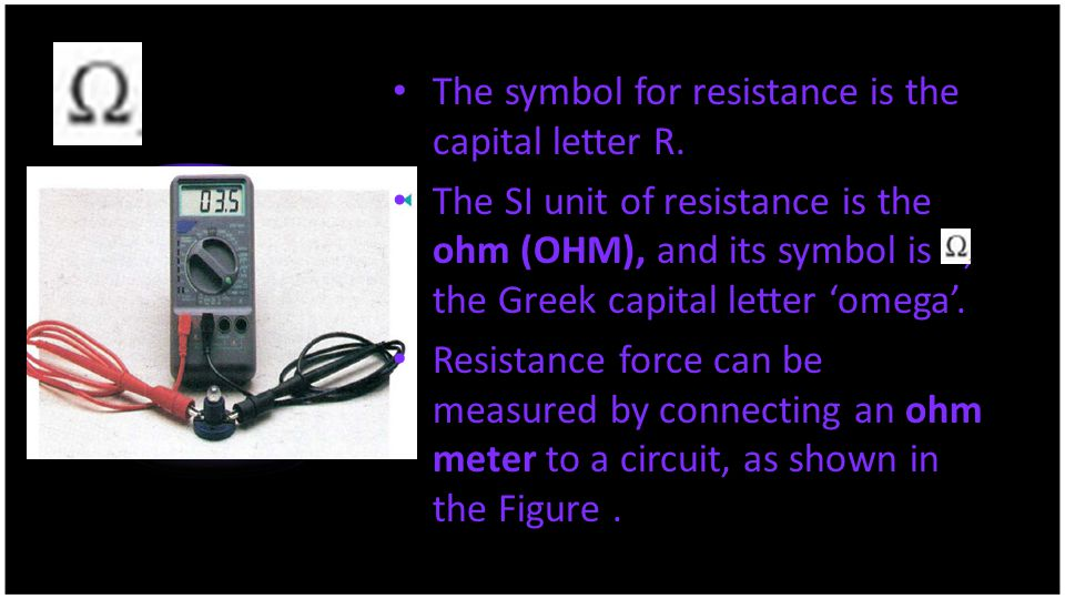 The symbol for resistance is the capital letter R.