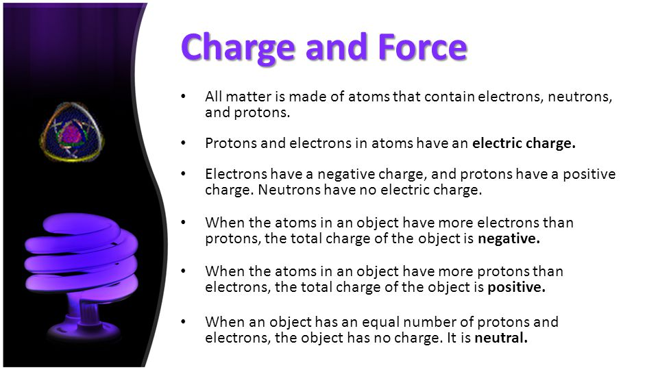 Charge and Force All matter is made of atoms that contain electrons, neutrons, and protons. Protons and electrons in atoms have an electric charge.