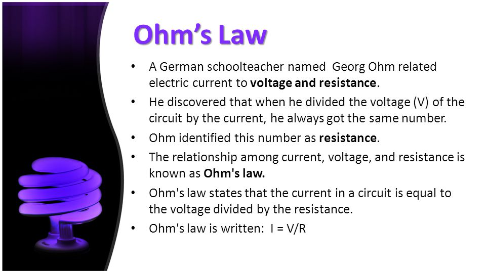 Ohm's Law A German schoolteacher named Georg Ohm related electric current to voltage and resistance.