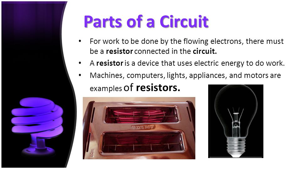 Parts of a Circuit For work to be done by the flowing electrons, there must be a resistor connected in the circuit.