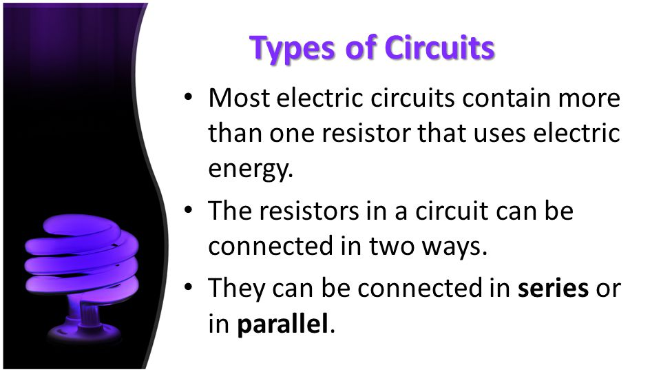 Types of Circuits Most electric circuits contain more than one resistor that uses electric energy.