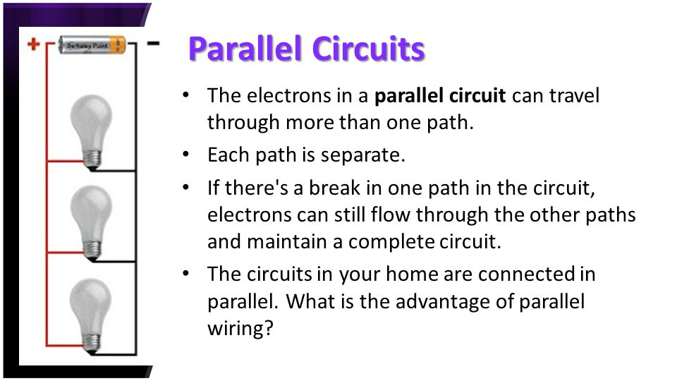 Parallel Circuits The electrons in a parallel circuit can travel through more than one path. Each path is separate.