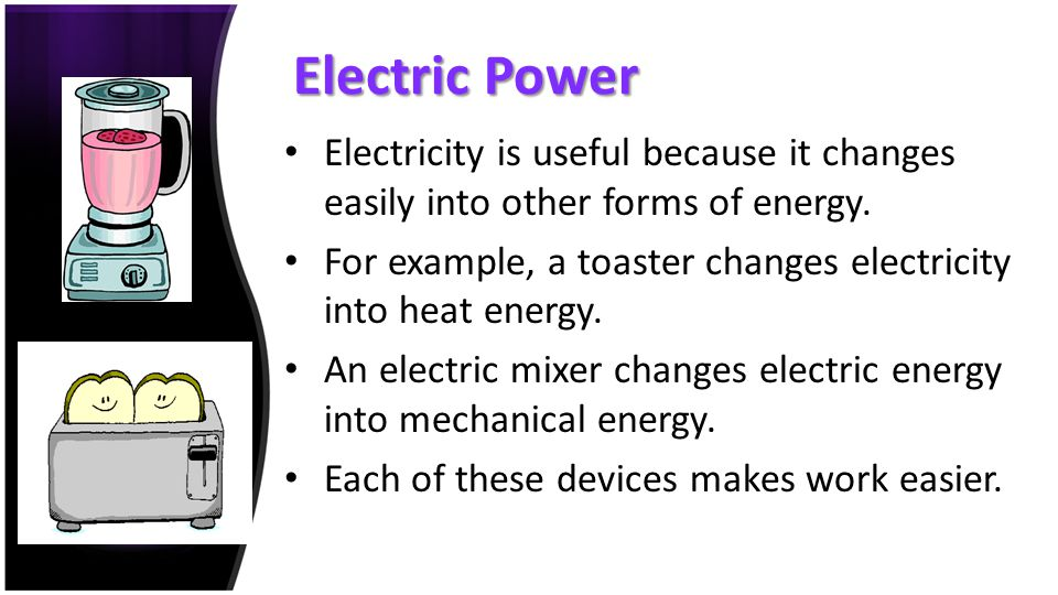 Electric Power Electricity is useful because it changes easily into other forms of energy.