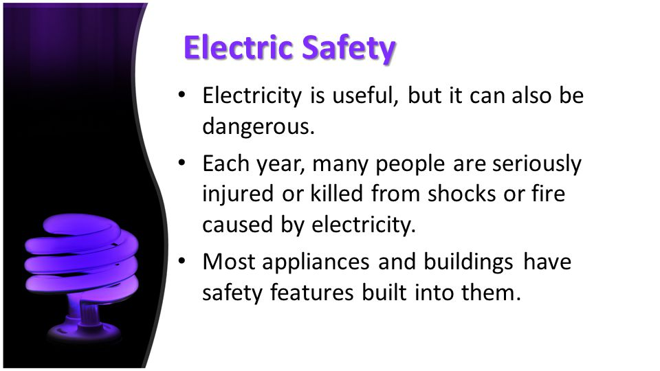 Electric Safety Electricity is useful, but it can also be dangerous.
