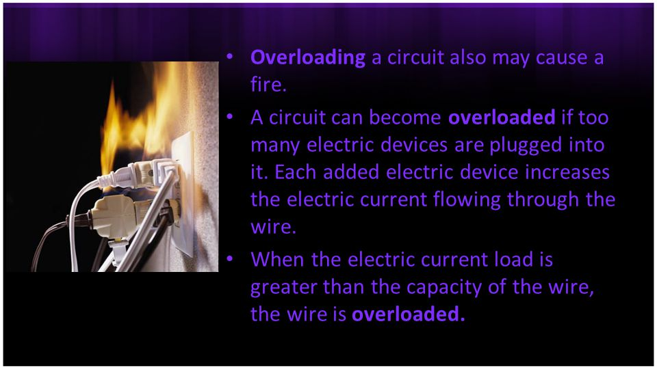Overloading a circuit also may cause a fire.