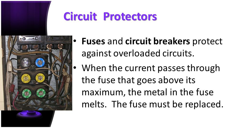 Circuit Protectors Fuses and circuit breakers protect against overloaded circuits.