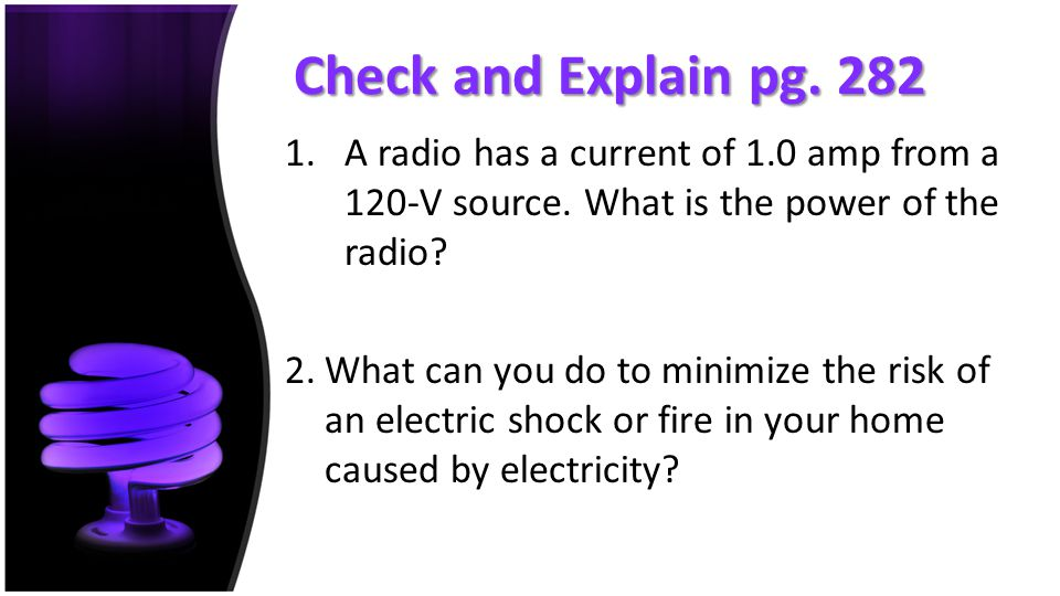 Check and Explain pg. 282 A radio has a current of 1.0 amp from a 120-V source. What is the power of the radio