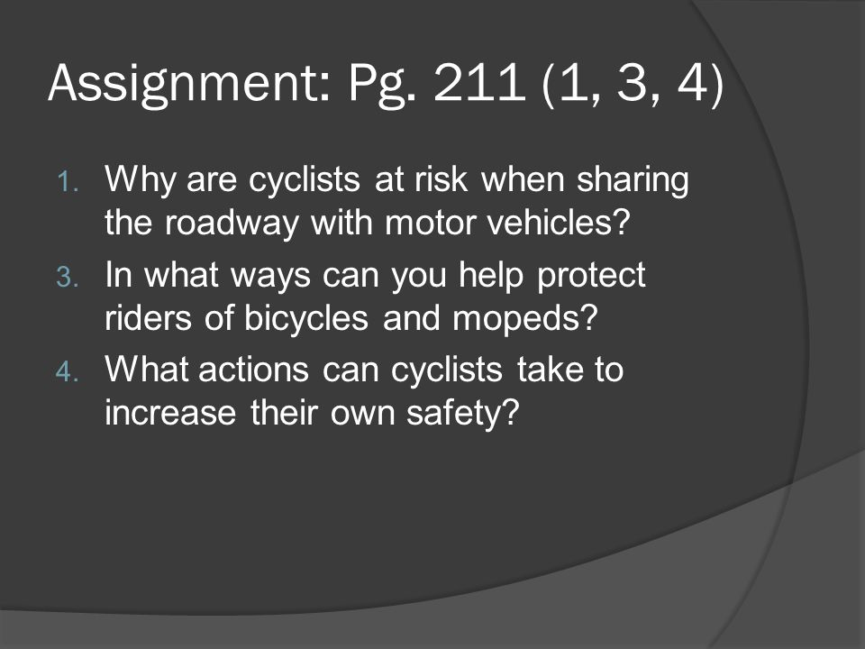 Assignment: Pg. 211 (1, 3, 4) Why are cyclists at risk when sharing the roadway with motor vehicles
