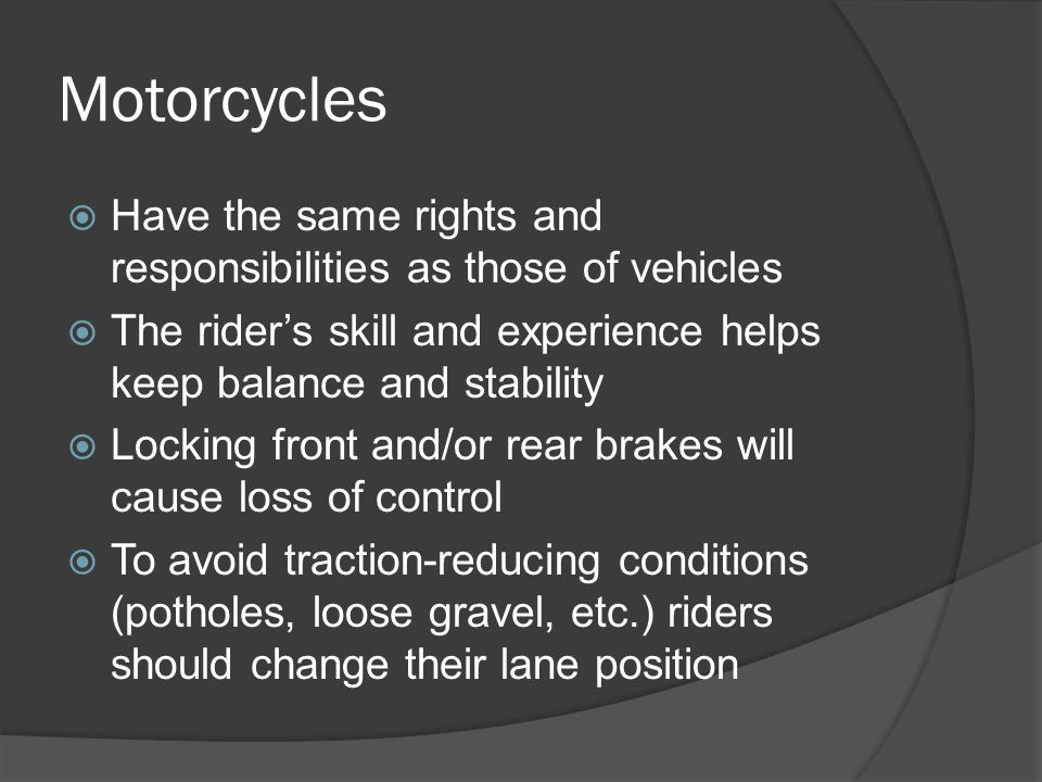 Motorcycles Have the same rights and responsibilities as those of vehicles. The rider's skill and experience helps keep balance and stability.