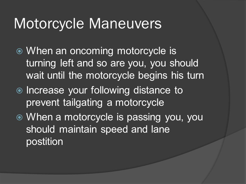Motorcycle Maneuvers When an oncoming motorcycle is turning left and so are you, you should wait until the motorcycle begins his turn.