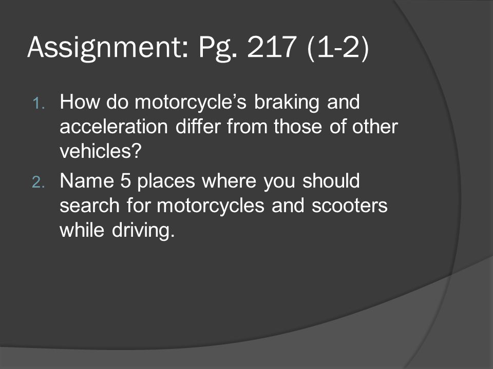 Assignment: Pg. 217 (1-2) How do motorcycle's braking and acceleration differ from those of other vehicles