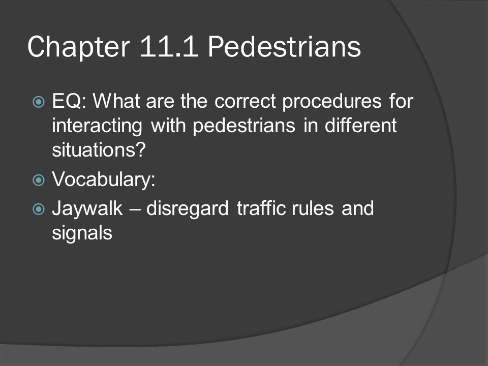 Chapter 11.1 Pedestrians EQ: What are the correct procedures for interacting with pedestrians in different situations