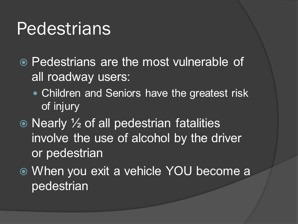 Pedestrians Pedestrians are the most vulnerable of all roadway users: