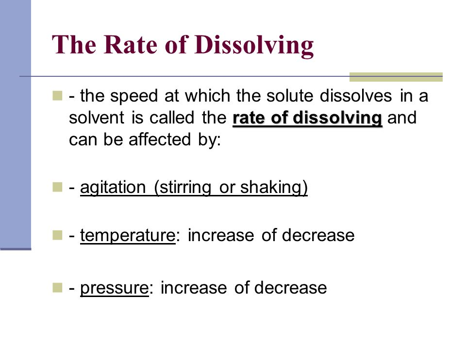 The Rate of Dissolving - the speed at which the solute dissolves in a solvent is called the rate of dissolving and can be affected by: