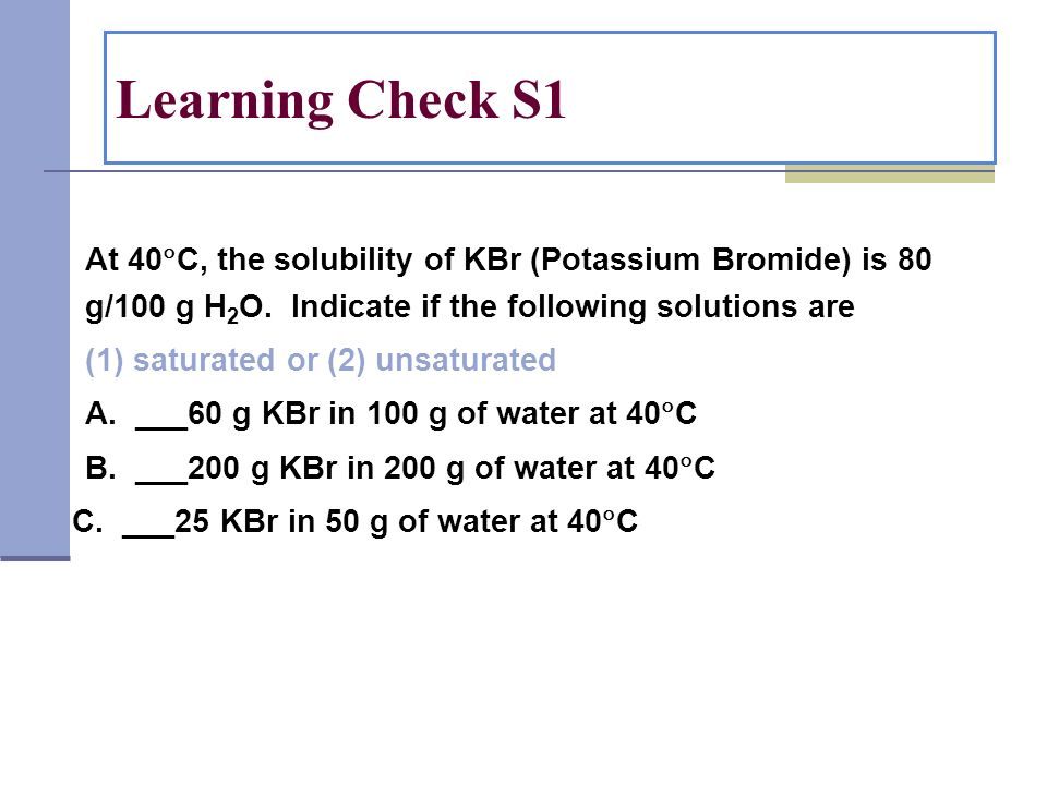 Learning Check S1 At 40C, the solubility of KBr (Potassium Bromide) is 80 g/100 g H2O. Indicate if the following solutions are.
