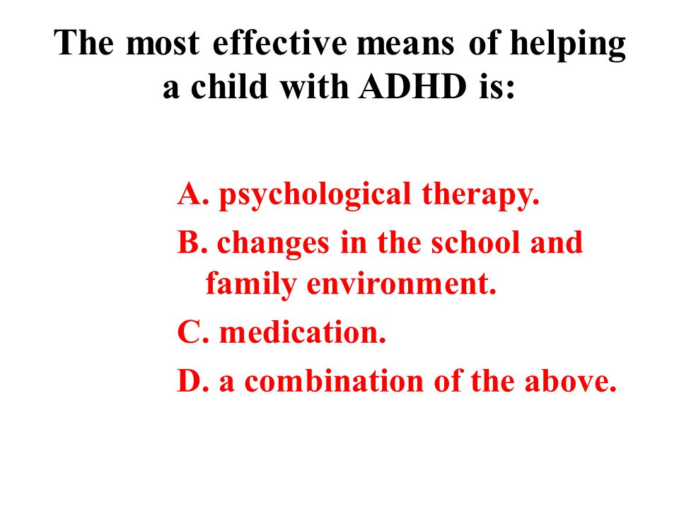 The most effective means of helping a child with ADHD is: