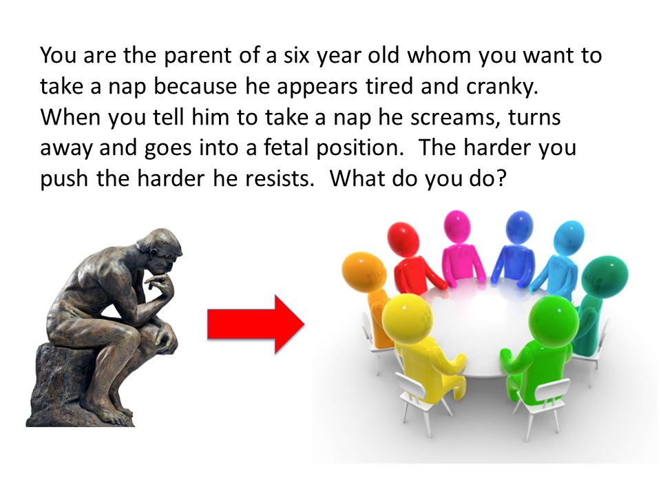 You are the parent of a six year old whom you want to take a nap because he appears tired and cranky.