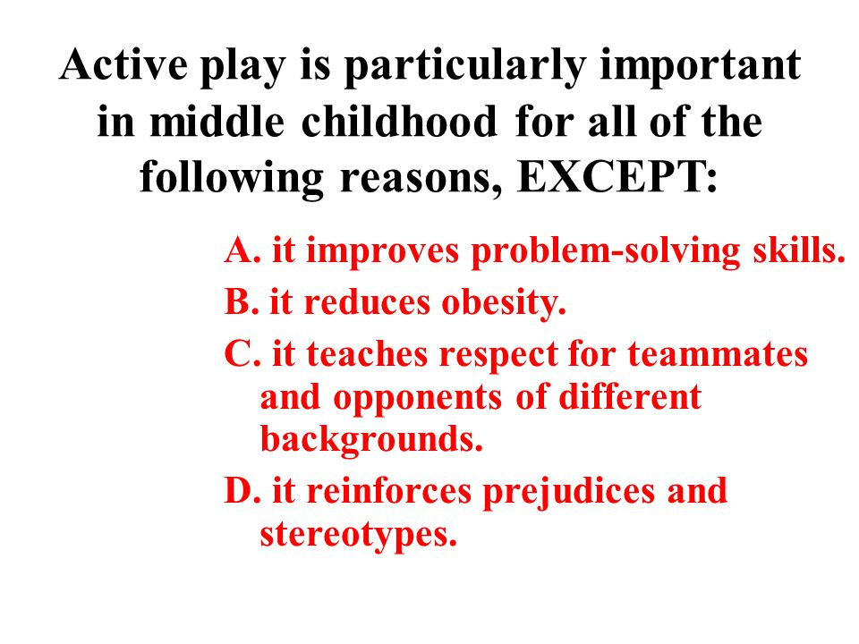 Active play is particularly important in middle childhood for all of the following reasons, EXCEPT: