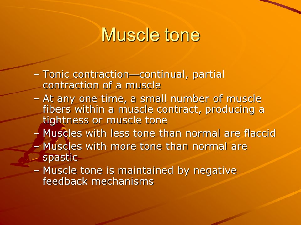 Muscle tone Tonic contraction—continual, partial contraction of a muscle.