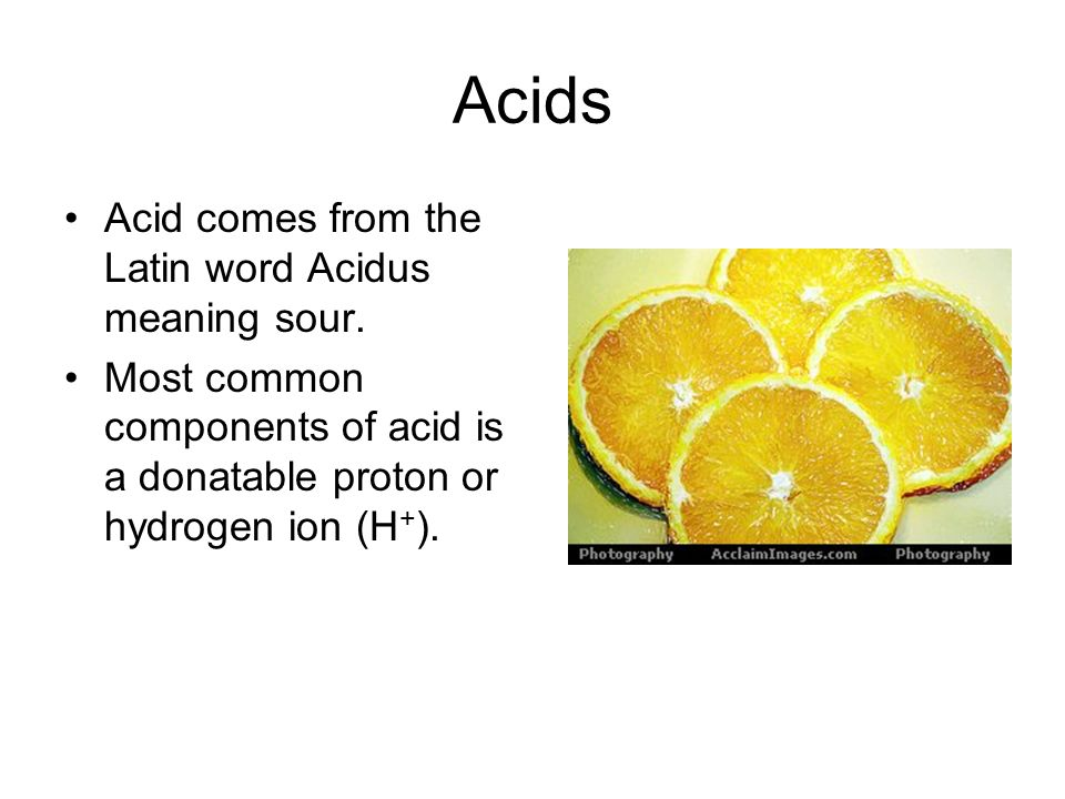 Acids Acid comes from the Latin word Acidus meaning sour.
