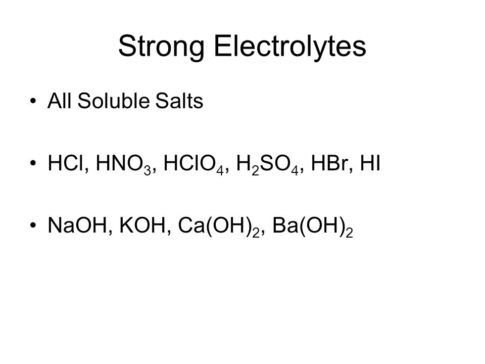 Strong Electrolytes All Soluble Salts HCl, HNO3, HClO4, H2SO4, HBr, HI