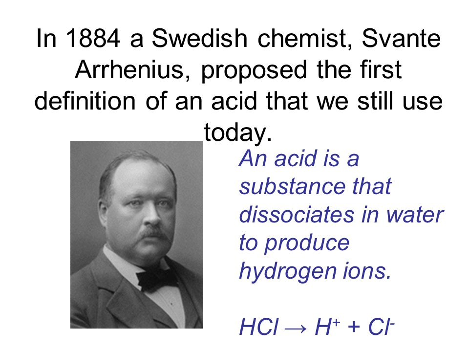In 1884 a Swedish chemist, Svante Arrhenius, proposed the first definition of an acid that we still use today.