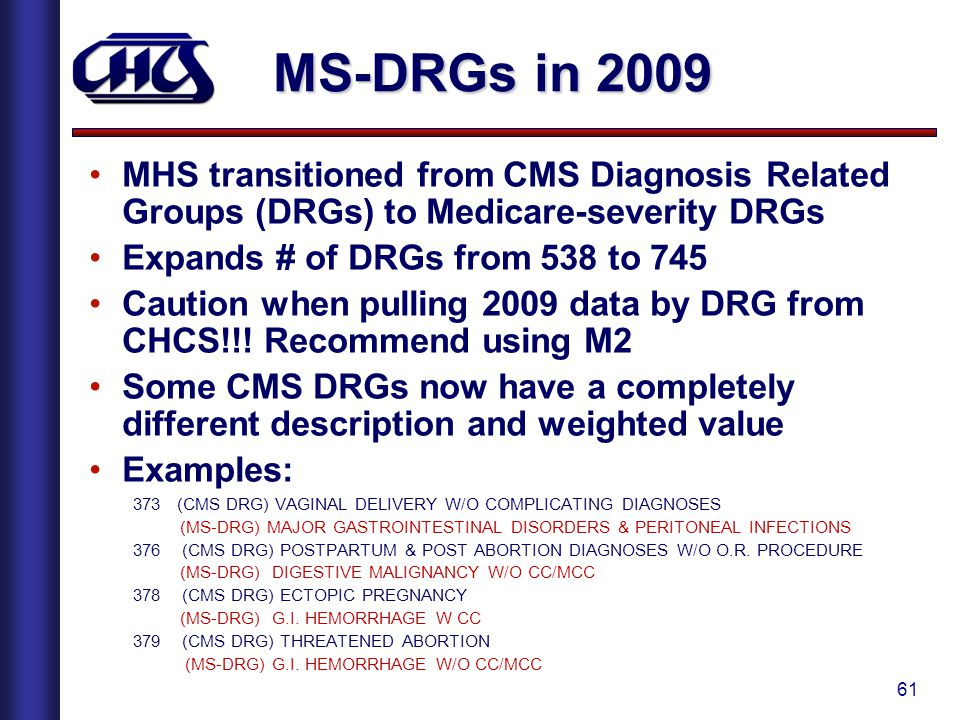 MS-DRGs in 2009 MHS transitioned from CMS Diagnosis Related Groups (DRGs) to Medicare-severity DRGs.