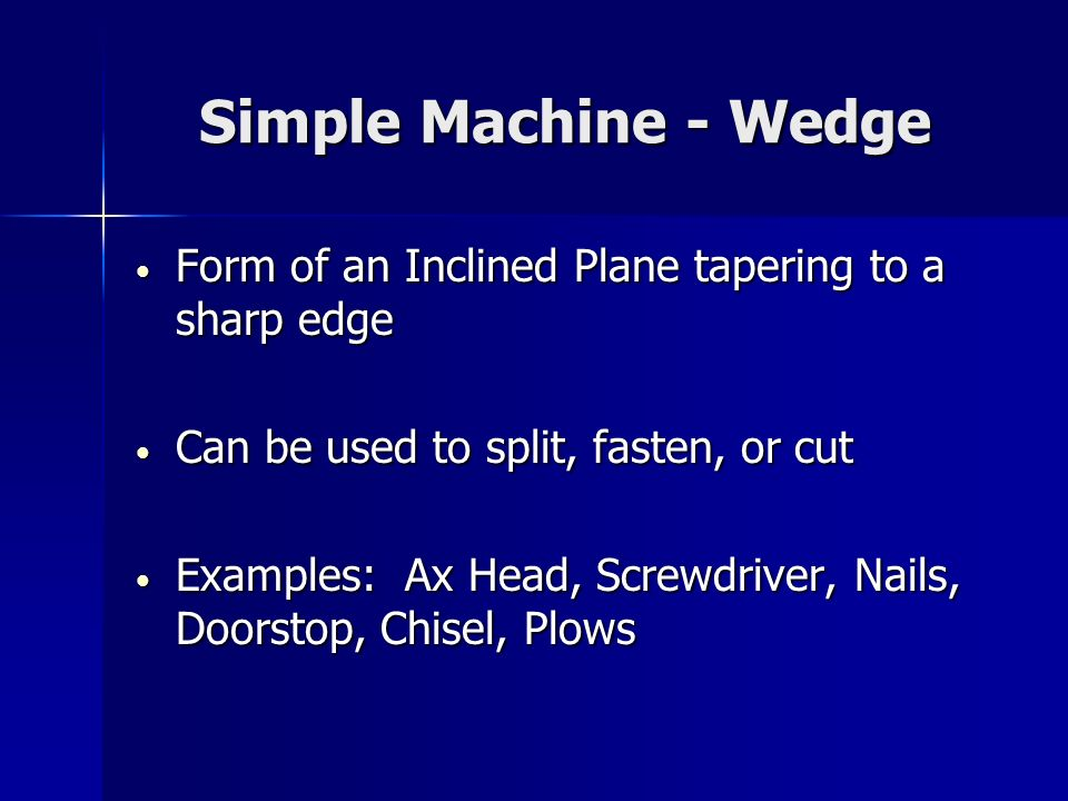 Simple Machine - Wedge Form of an Inclined Plane tapering to a sharp edge. Can be used to split, fasten, or cut.