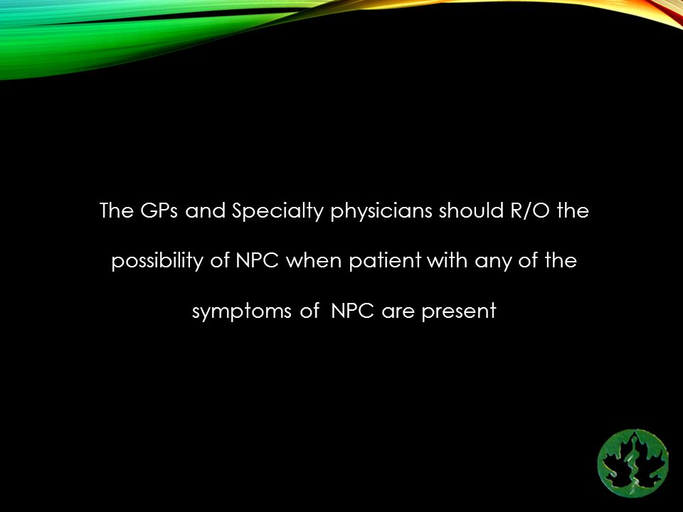 The GPs and Specialty physicians should R/O the possibility of NPC when patient with any of the symptoms of NPC are present