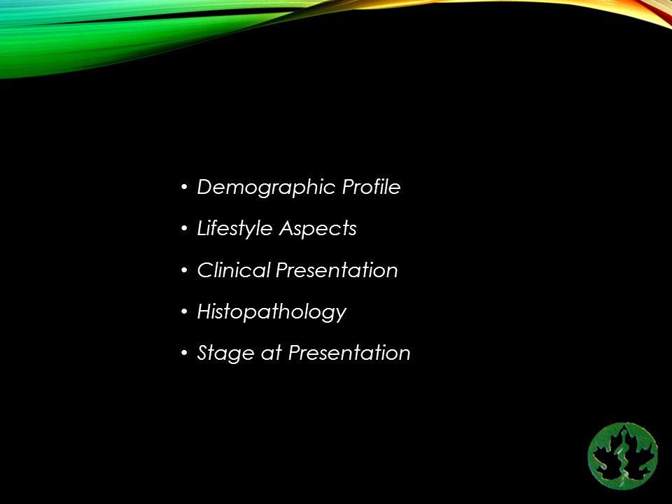 Demographic Profile Lifestyle Aspects Clinical Presentation Histopathology Stage at Presentation